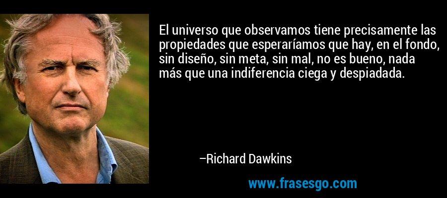El universo que observamos tiene precisamente las propiedades que esperaríamos que hay, en el fondo, sin diseño, sin meta, sin mal, no es bueno, nada más que una indiferencia ciega y despiadada. – Richard Dawkins