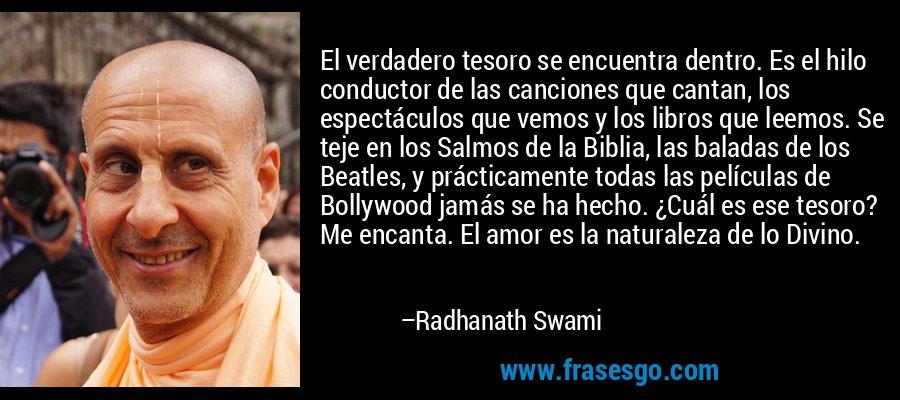 El verdadero tesoro se encuentra dentro. Es el hilo conductor de las canciones que cantan, los espectáculos que vemos y los libros que leemos. Se teje en los Salmos de la Biblia, las baladas de los Beatles, y prácticamente todas las películas de Bollywood jamás se ha hecho. ¿Cuál es ese tesoro? Me encanta. El amor es la naturaleza de lo Divino. – Radhanath Swami