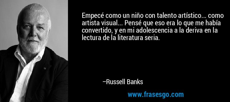 Empecé como un niño con talento artístico... como artista visual... Pensé que eso era lo que me había convertido, y en mi adolescencia a la deriva en la lectura de la literatura seria. – Russell Banks