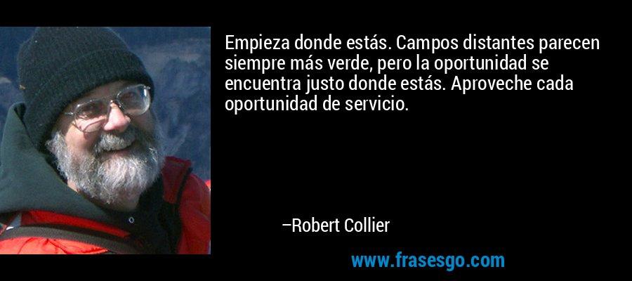 Empieza donde estás. Campos distantes parecen siempre más verde, pero la oportunidad se encuentra justo donde estás. Aproveche cada oportunidad de servicio. – Robert Collier