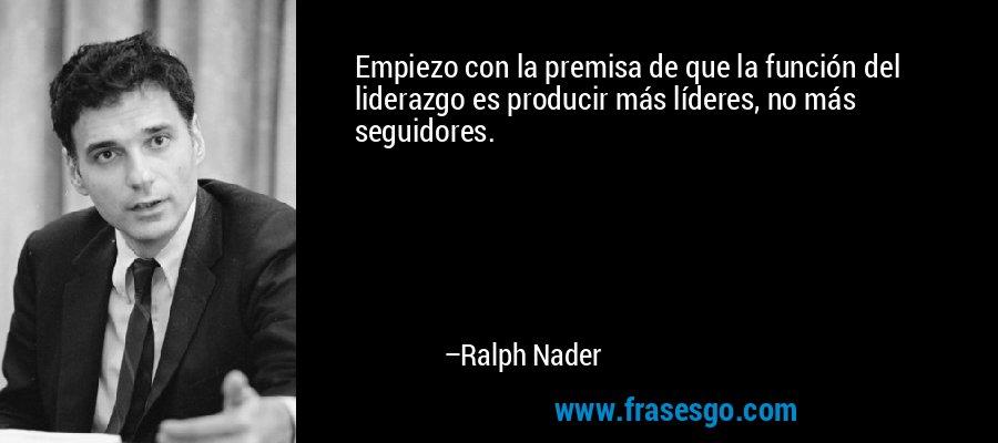 Empiezo con la premisa de que la función del liderazgo es producir más líderes, no más seguidores. – Ralph Nader