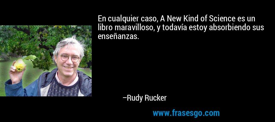 En cualquier caso, A New Kind of Science es un libro maravilloso, y todavía estoy absorbiendo sus enseñanzas. – Rudy Rucker