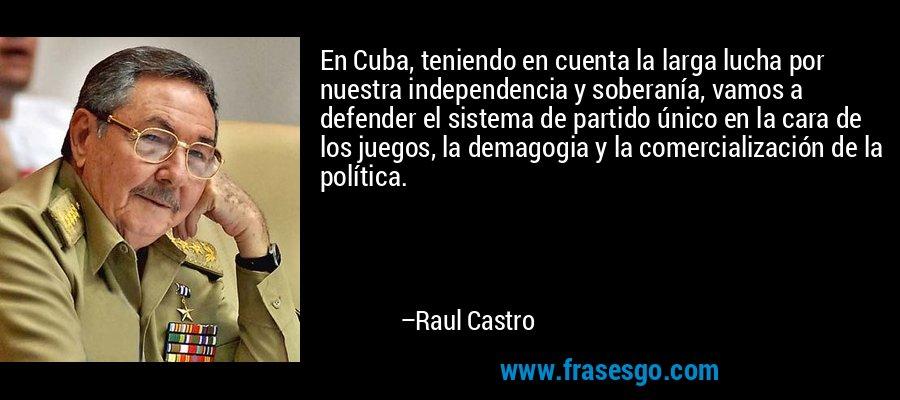 En Cuba, teniendo en cuenta la larga lucha por nuestra independencia y soberanía, vamos a defender el sistema de partido único en la cara de los juegos, la demagogia y la comercialización de la política. – Raul Castro