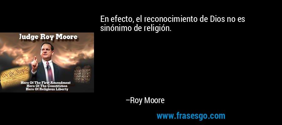 En efecto, el reconocimiento de Dios no es sinónimo de religión. – Roy Moore