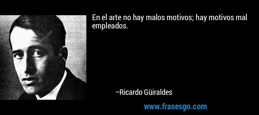 En el arte no hay malos motivos; hay motivos mal empleados. – Ricardo Güiraldes