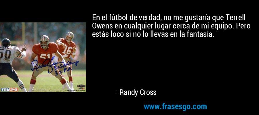 En el fútbol de verdad, no me gustaría que Terrell Owens en cualquier lugar cerca de mi equipo. Pero estás loco si no lo llevas en la fantasía. – Randy Cross