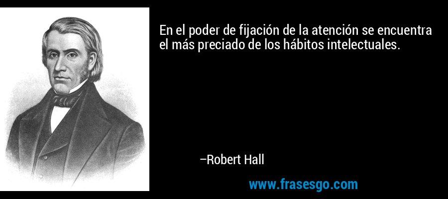 En el poder de fijación de la atención se encuentra el más preciado de los hábitos intelectuales. – Robert Hall