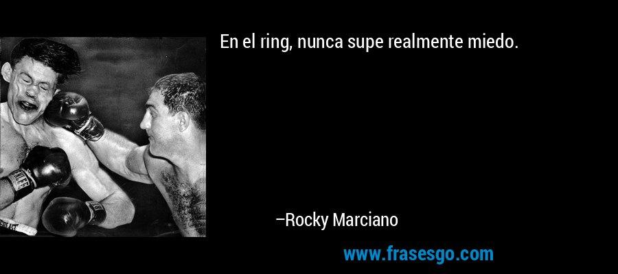 En el ring, nunca supe realmente miedo. – Rocky Marciano
