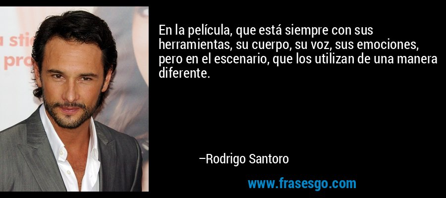 En la película, que está siempre con sus herramientas, su cuerpo, su voz, sus emociones, pero en el escenario, que los utilizan de una manera diferente. – Rodrigo Santoro