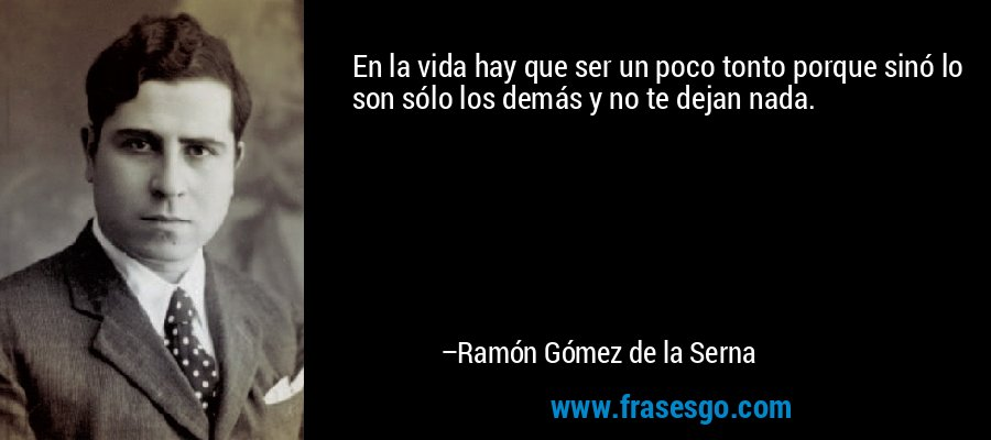 En la vida hay que ser un poco tonto porque sinó lo son sólo los demás y no te dejan nada. – Ramón Gómez de la Serna