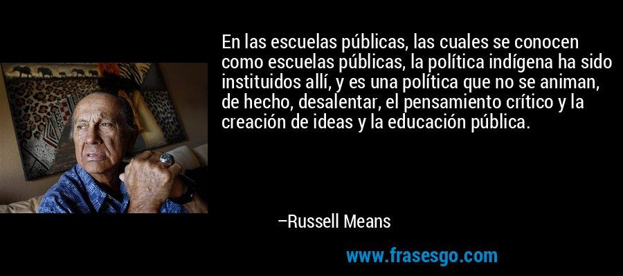 En las escuelas públicas, las cuales se conocen como escuelas públicas, la política indígena ha sido instituidos allí, y es una política que no se animan, de hecho, desalentar, el pensamiento crítico y la creación de ideas y la educación pública. – Russell Means