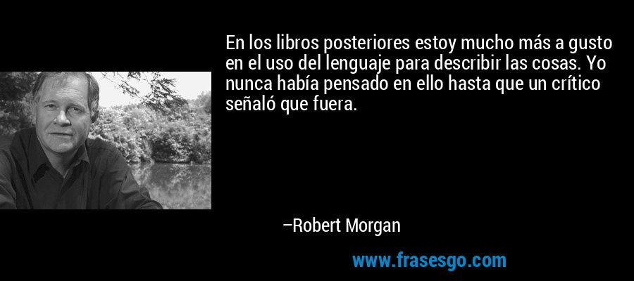 En los libros posteriores estoy mucho más a gusto en el uso del lenguaje para describir las cosas. Yo nunca había pensado en ello hasta que un crítico señaló que fuera. – Robert Morgan