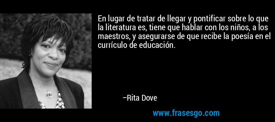 En lugar de tratar de llegar y pontificar sobre lo que la literatura es, tiene que hablar con los niños, a los maestros, y asegurarse de que recibe la poesía en el currículo de educación. – Rita Dove