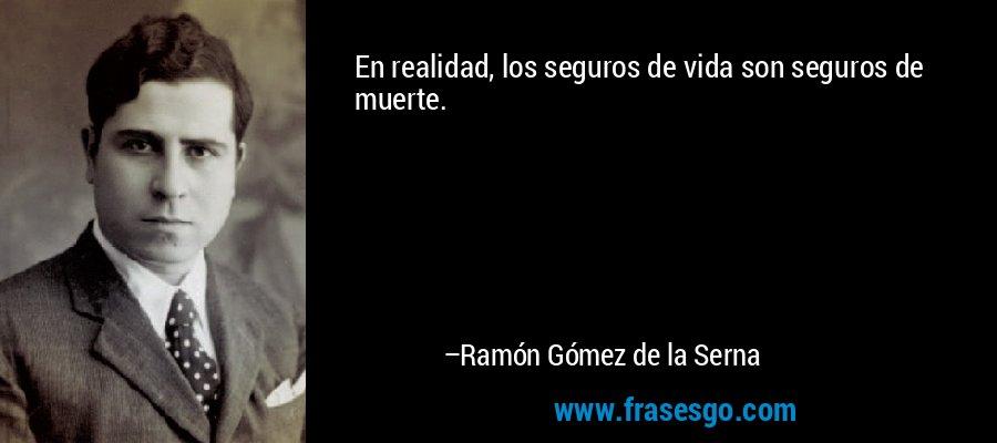 En realidad, los seguros de vida son seguros de muerte. – Ramón Gómez de la Serna