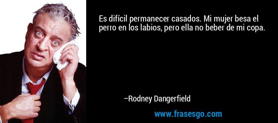 Es difícil permanecer casados. Mi mujer besa el perro en los labios, pero ella no beber de mi copa. – Rodney Dangerfield
