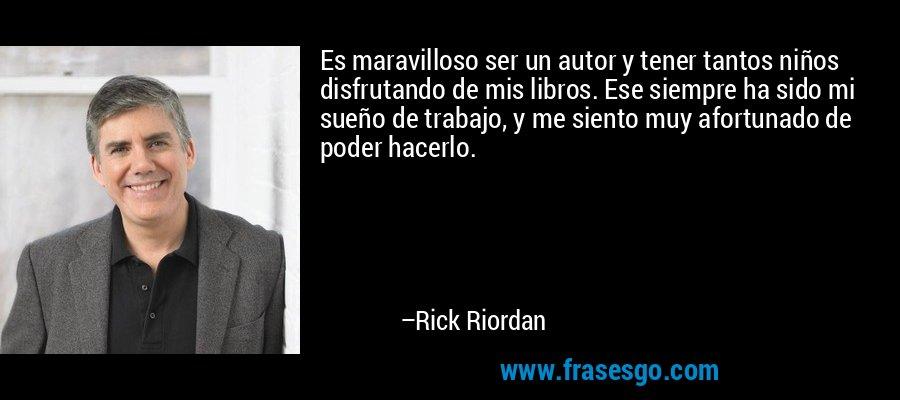 Es maravilloso ser un autor y tener tantos niños disfrutando de mis libros. Ese siempre ha sido mi sueño de trabajo, y me siento muy afortunado de poder hacerlo. – Rick Riordan