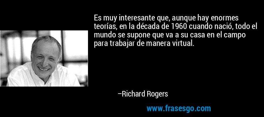 Es muy interesante que, aunque hay enormes teorías, en la década de 1960 cuando nació, todo el mundo se supone que va a su casa en el campo para trabajar de manera virtual. – Richard Rogers
