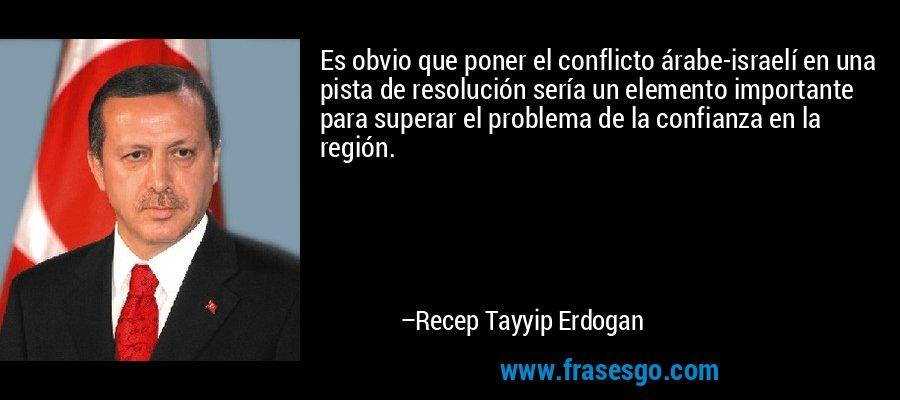 Es obvio que poner el conflicto árabe-israelí en una pista de resolución sería un elemento importante para superar el problema de la confianza en la región. – Recep Tayyip Erdogan