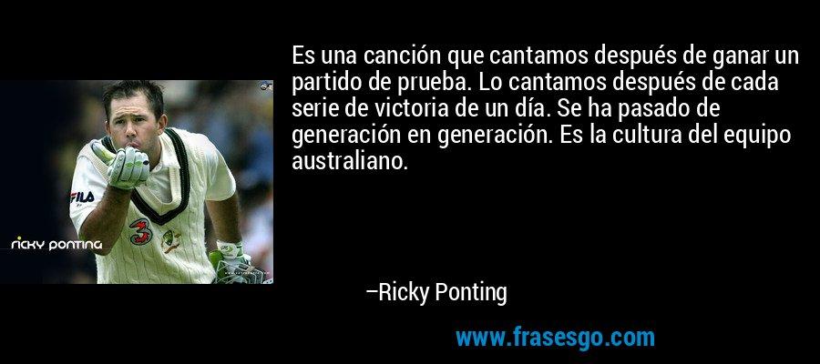 Es una canción que cantamos después de ganar un partido de prueba. Lo cantamos después de cada serie de victoria de un día. Se ha pasado de generación en generación. Es la cultura del equipo australiano. – Ricky Ponting