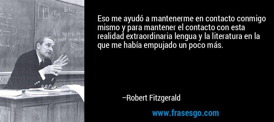 Eso me ayudó a mantenerme en contacto conmigo mismo y para mantener el contacto con esta realidad extraordinaria lengua y la literatura en la que me había empujado un poco más. – Robert Fitzgerald