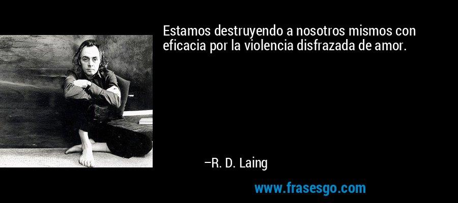 Estamos destruyendo a nosotros mismos con eficacia por la violencia disfrazada de amor. – R. D. Laing