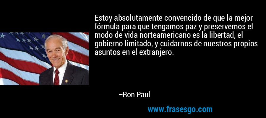 Estoy absolutamente convencido de que la mejor fórmula para que tengamos paz y preservemos el modo de vida norteamericano es la libertad, el gobierno limitado, y cuidarnos de nuestros propios asuntos en el extranjero. – Ron Paul