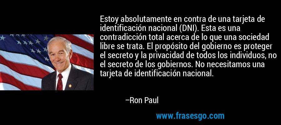 Estoy absolutamente en contra de una tarjeta de identificación nacional (DNI). Esta es una contradicción total acerca de lo que una sociedad libre se trata. El propósito del gobierno es proteger el secreto y la privacidad de todos los individuos, no el secreto de los gobiernos. No necesitamos una tarjeta de identificación nacional. – Ron Paul