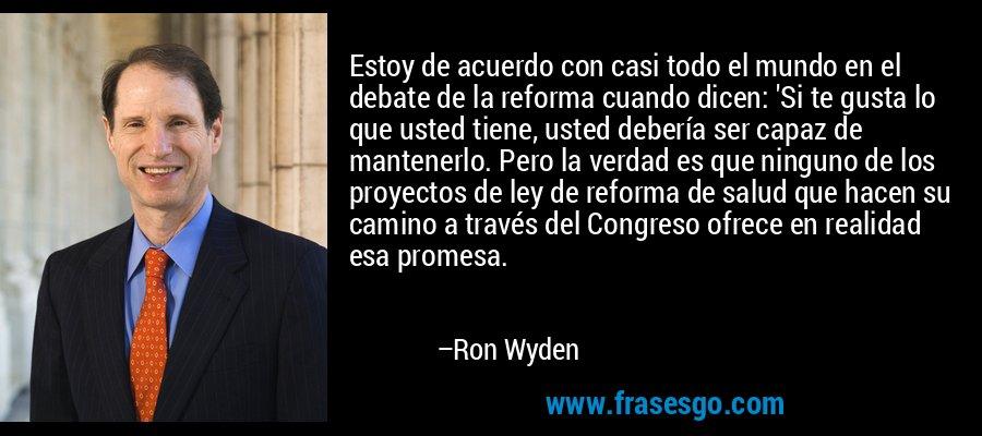 Estoy de acuerdo con casi todo el mundo en el debate de la reforma cuando dicen: 'Si te gusta lo que usted tiene, usted debería ser capaz de mantenerlo. Pero la verdad es que ninguno de los proyectos de ley de reforma de salud que hacen su camino a través del Congreso ofrece en realidad esa promesa. – Ron Wyden