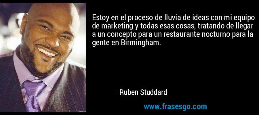 Estoy en el proceso de lluvia de ideas con mi equipo de marketing y todas esas cosas, tratando de llegar a un concepto para un restaurante nocturno para la gente en Birmingham. – Ruben Studdard