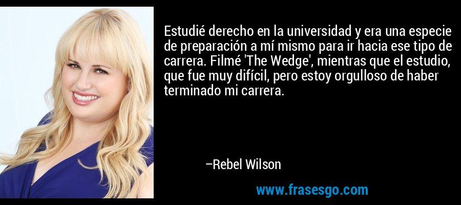 Estudié derecho en la universidad y era una especie de preparación a mí mismo para ir hacia ese tipo de carrera. Filmé 'The Wedge', mientras que el estudio, que fue muy difícil, pero estoy orgulloso de haber terminado mi carrera. – Rebel Wilson