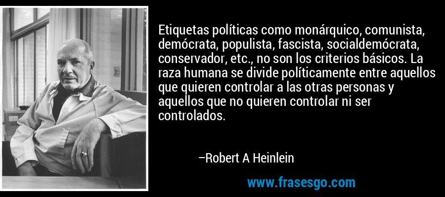 Etiquetas políticas como monárquico, comunista, demócrata, populista, fascista, socialdemócrata, conservador, etc., no son los criterios básicos. La raza humana se divide políticamente entre aquellos que quieren controlar a las otras personas y aquellos que no quieren controlar ni ser controlados. – Robert A Heinlein