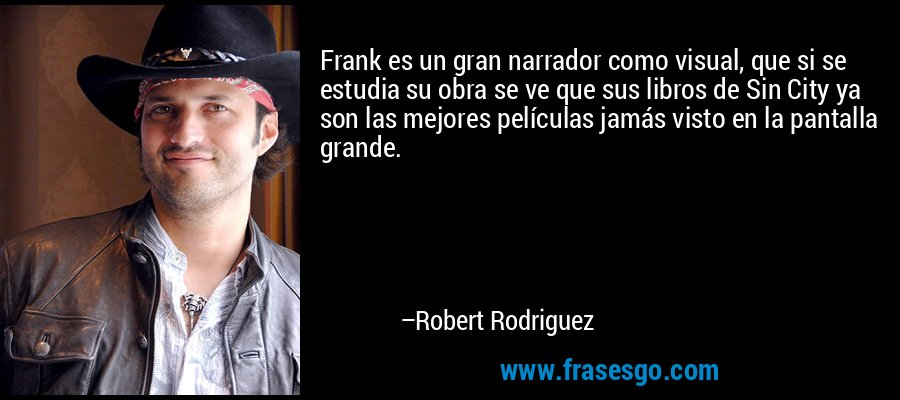 Frank es un gran narrador como visual, que si se estudia su obra se ve que sus libros de Sin City ya son las mejores películas jamás visto en la pantalla grande. – Robert Rodriguez