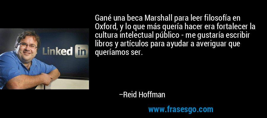 Gané una beca Marshall para leer filosofía en Oxford, y lo que más quería hacer era fortalecer la cultura intelectual público - me gustaría escribir libros y artículos para ayudar a averiguar que queríamos ser. – Reid Hoffman
