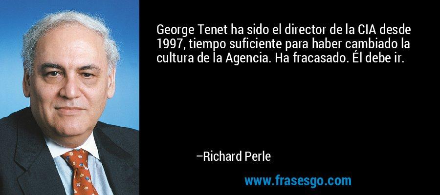 George Tenet ha sido el director de la CIA desde 1997, tiempo suficiente para haber cambiado la cultura de la Agencia. Ha fracasado. Él debe ir. – Richard Perle