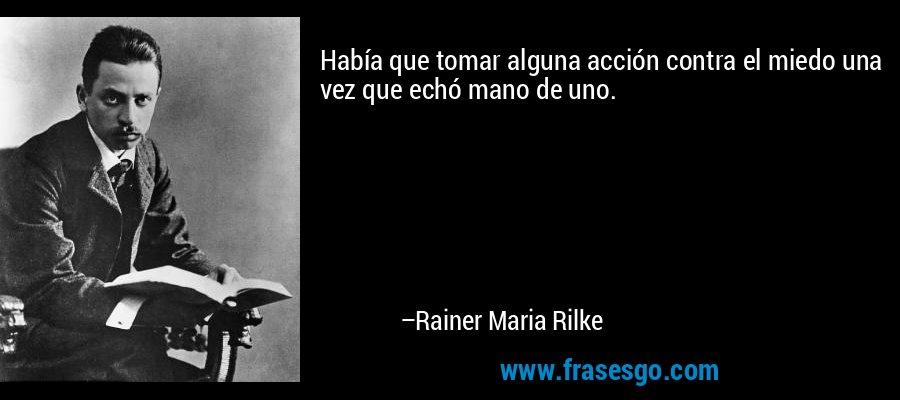 Había que tomar alguna acción contra el miedo una vez que echó mano de uno. – Rainer Maria Rilke