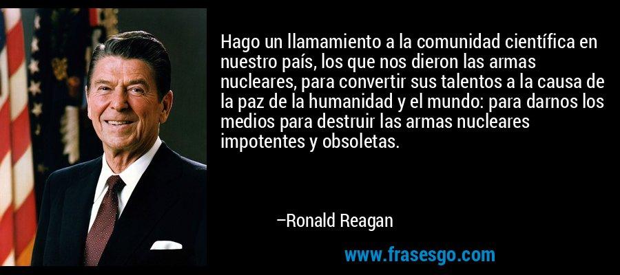 Hago un llamamiento a la comunidad científica en nuestro país, los que nos dieron las armas nucleares, para convertir sus talentos a la causa de la paz de la humanidad y el mundo: para darnos los medios para destruir las armas nucleares impotentes y obsoletas. – Ronald Reagan