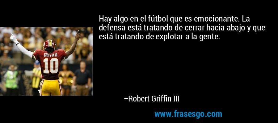 Hay algo en el fútbol que es emocionante. La defensa está tratando de cerrar hacia abajo y que está tratando de explotar a la gente. – Robert Griffin III