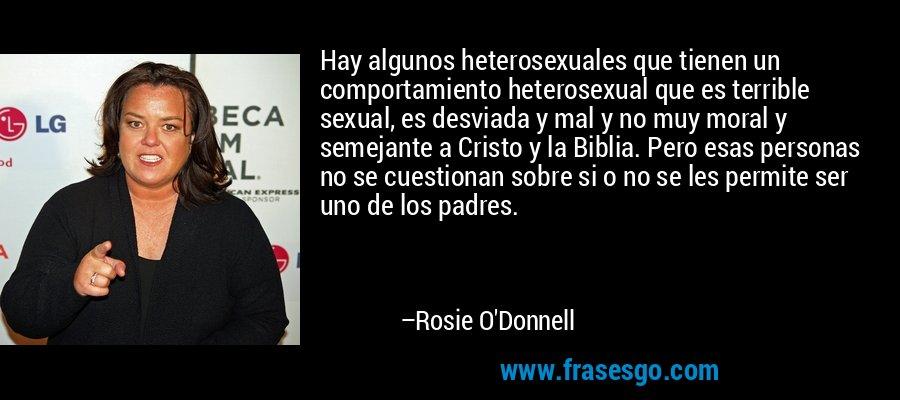 Hay algunos heterosexuales que tienen un comportamiento heterosexual que es terrible sexual, es desviada y mal y no muy moral y semejante a Cristo y la Biblia. Pero esas personas no se cuestionan sobre si o no se les permite ser uno de los padres. – Rosie O'Donnell