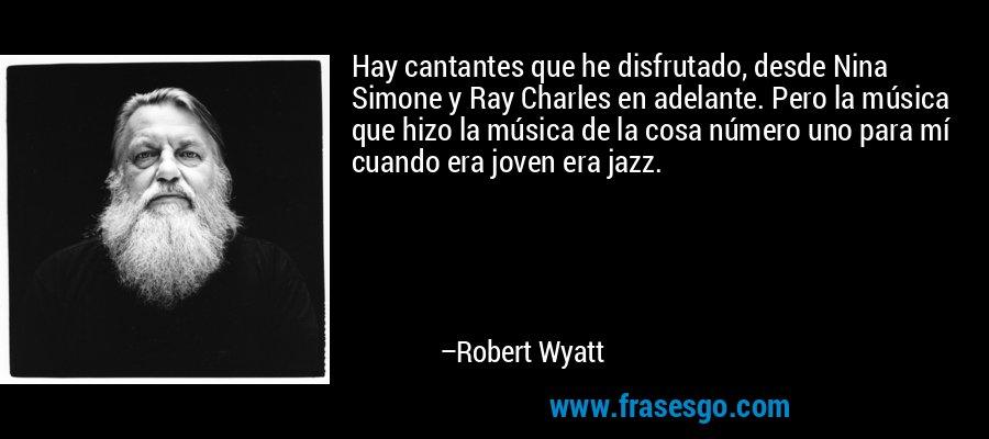 Hay cantantes que he disfrutado, desde Nina Simone y Ray Charles en adelante. Pero la música que hizo la música de la cosa número uno para mí cuando era joven era jazz. – Robert Wyatt