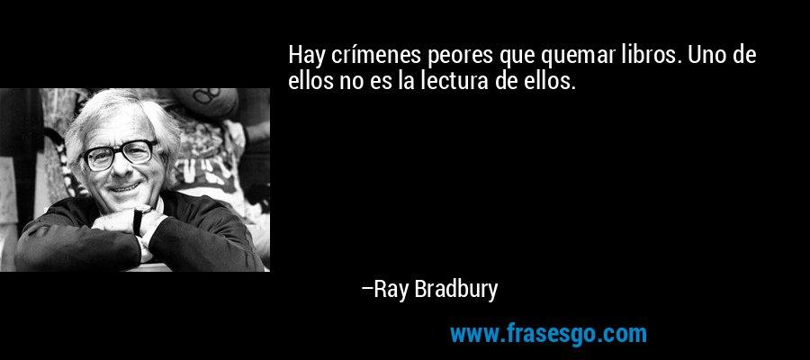 Hay crímenes peores que quemar libros. Uno de ellos no es la lectura de ellos. – Ray Bradbury