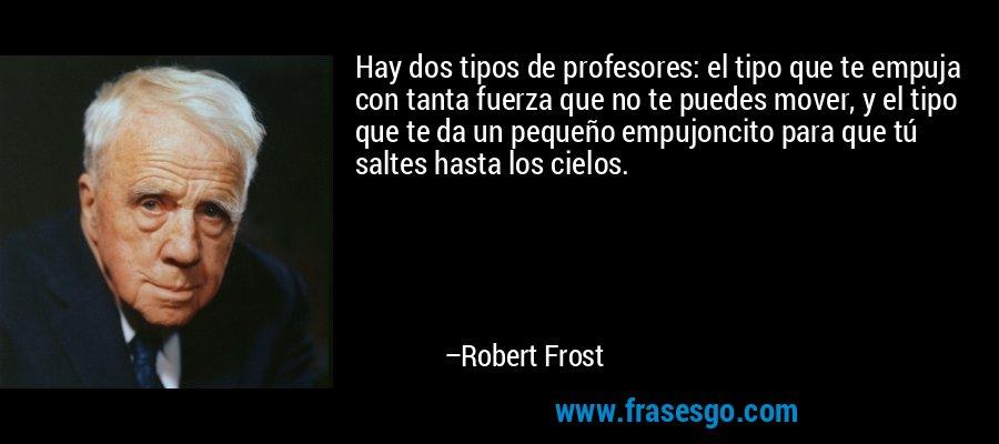 Hay dos tipos de profesores: el tipo que te empuja con tanta fuerza que no te puedes mover, y el tipo que te da un pequeño empujoncito para que tú saltes hasta los cielos. – Robert Frost