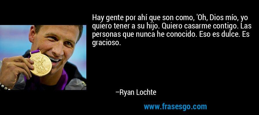 Hay gente por ahí que son como, 'Oh, Dios mío, yo quiero tener a su hijo. Quiero casarme contigo. Las personas que nunca he conocido. Eso es dulce. Es gracioso. – Ryan Lochte