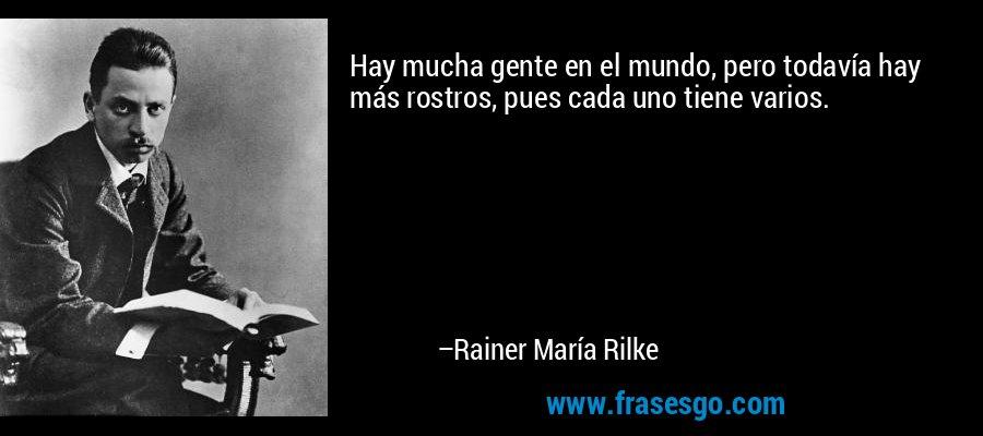 Hay mucha gente en el mundo, pero todavía hay más rostros, pues cada uno tiene varios. – Rainer María Rilke