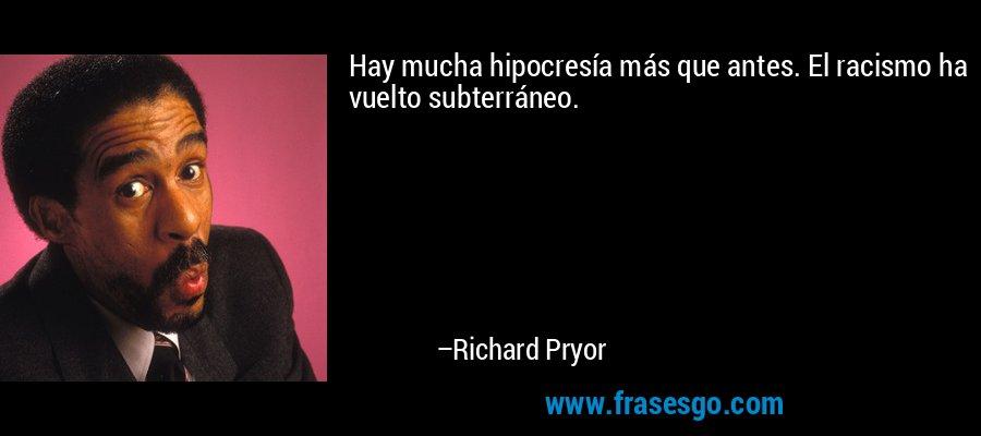 Hay mucha hipocresía más que antes. El racismo ha vuelto subterráneo. – Richard Pryor