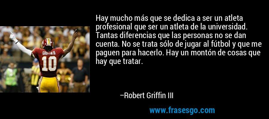 Hay mucho más que se dedica a ser un atleta profesional que ser un atleta de la universidad. Tantas diferencias que las personas no se dan cuenta. No se trata sólo de jugar al fútbol y que me paguen para hacerlo. Hay un montón de cosas que hay que tratar. – Robert Griffin III