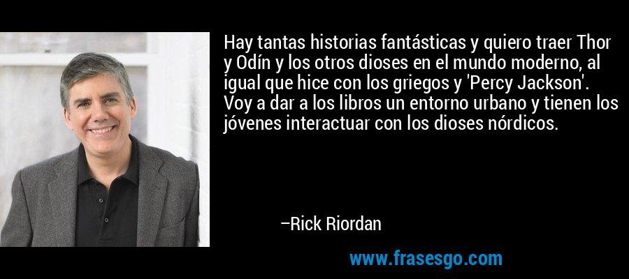 Hay tantas historias fantásticas y quiero traer Thor y Odín y los otros dioses en el mundo moderno, al igual que hice con los griegos y 'Percy Jackson'. Voy a dar a los libros un entorno urbano y tienen los jóvenes interactuar con los dioses nórdicos. – Rick Riordan