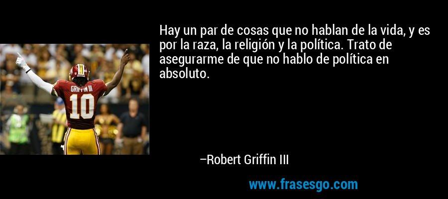 Hay un par de cosas que no hablan de la vida, y es por la raza, la religión y la política. Trato de asegurarme de que no hablo de política en absoluto. – Robert Griffin III