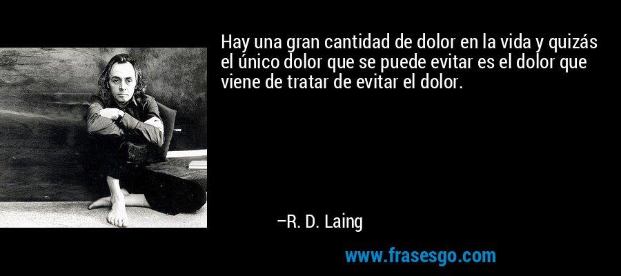 Hay una gran cantidad de dolor en la vida y quizás el único dolor que se puede evitar es el dolor que viene de tratar de evitar el dolor. – R. D. Laing
