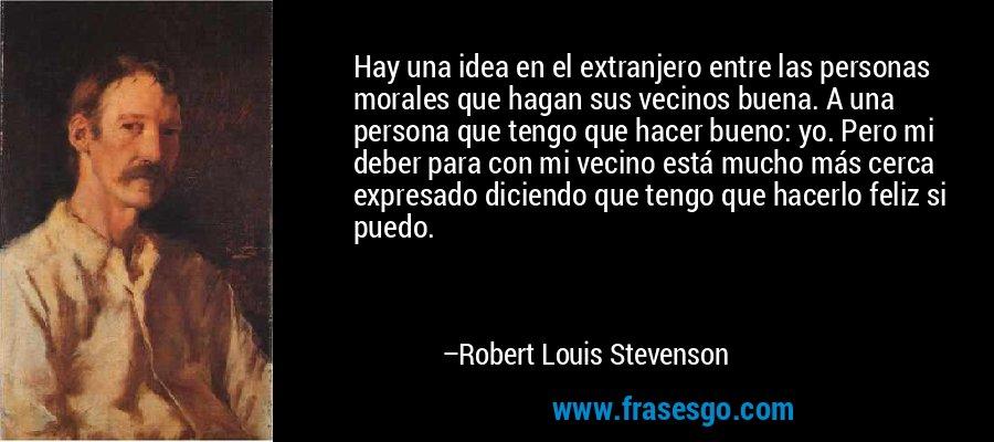 Hay una idea en el extranjero entre las personas morales que hagan sus vecinos buena. A una persona que tengo que hacer bueno: yo. Pero mi deber para con mi vecino está mucho más cerca expresado diciendo que tengo que hacerlo feliz si puedo. – Robert Louis Stevenson