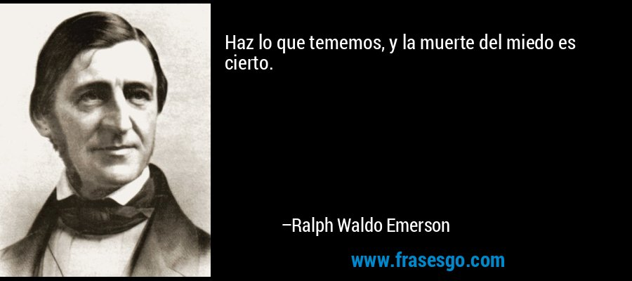 Haz lo que tememos, y la muerte del miedo es cierto. – Ralph Waldo Emerson